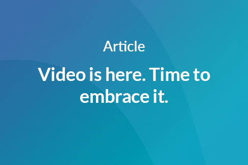 Article: Video is here. Time to embrace it.