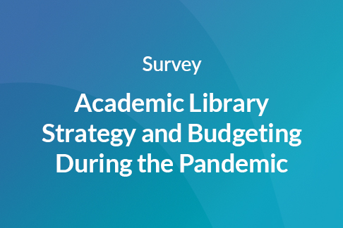 Survey: Survey: Academic Library Strategy and Budgeting During the Pandemic